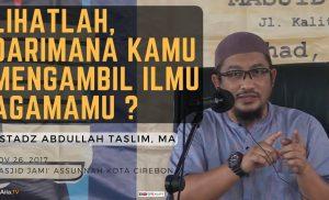 Lihatlah, Dari Siapa Engkau Mengambil Ilmu Agamamu ? | Ustadz Abdullah Taslim, Lc, MA